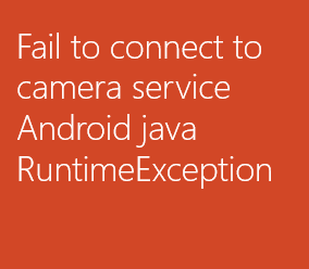 Fail to connect to camera service Android java RuntimeException