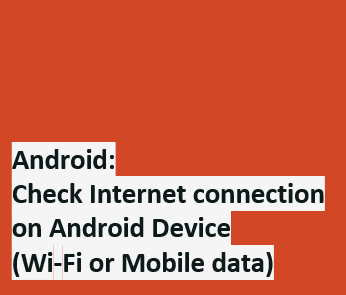 Android - Check the Internet connection on Android Device (Wifi or Mobile data)